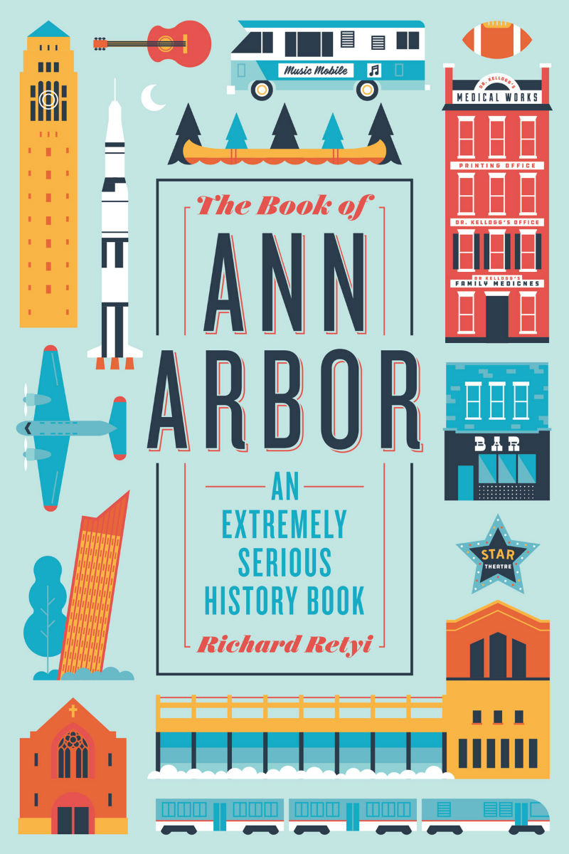 The Book of Ann Arbor: An Extremely Serious History Book by Rich Retyi