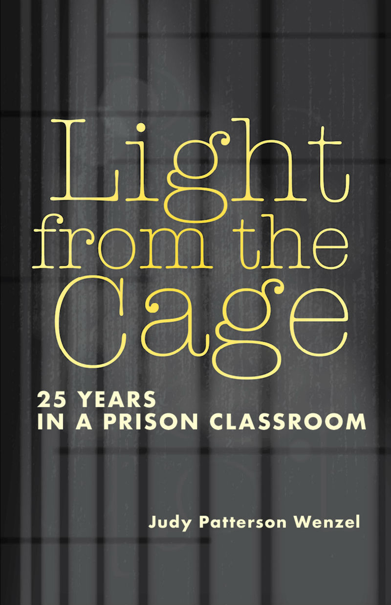 Light From the Cage: 25 Years in a Prison Classroom by Judy Patterson Wenzel